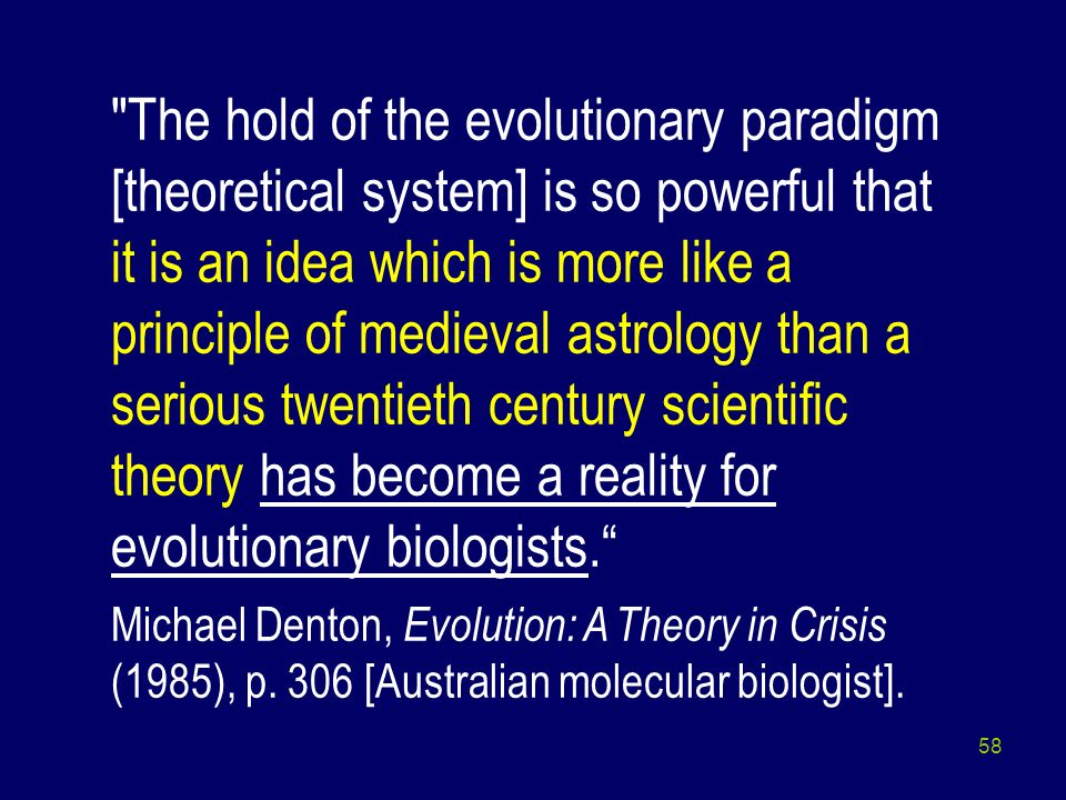 The hold of the evolutionary paradigm [theoretical system] is so powerful that it is an idea which is more like a principle of medieval astrology than a serious twentieth century scientific theory has become a reality for evolutionary biologists.
